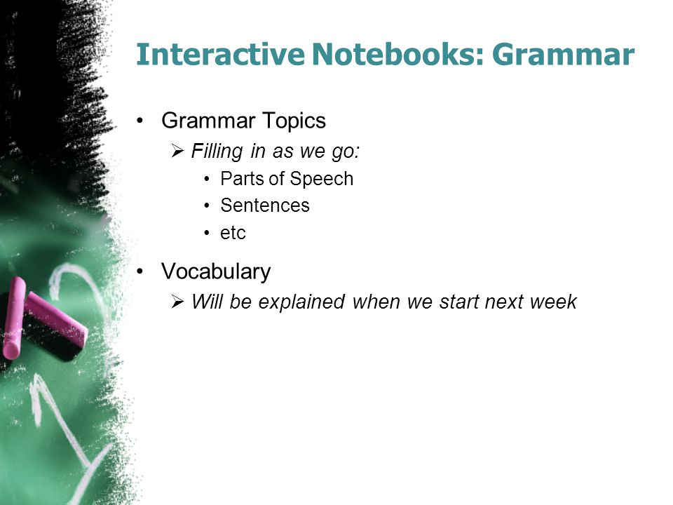 Interactive Notebooks: Grammar Grammar Topics  Filling in as we go: Parts of Speech Sentences etc Vocabulary  Will be explained when we start next w
