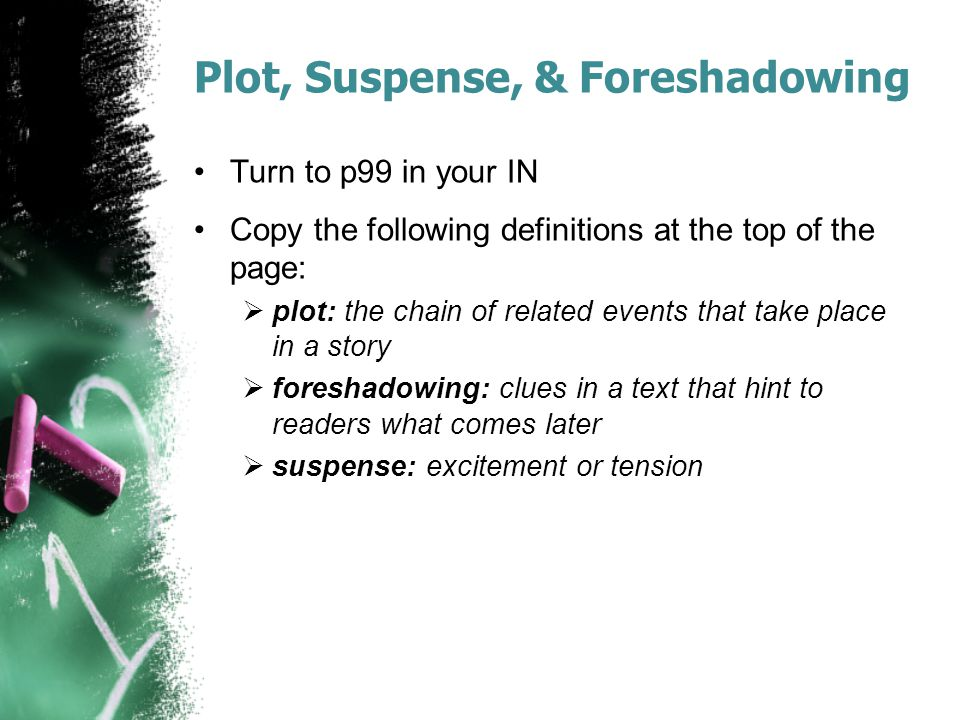 Plot, Suspense, & Foreshadowing Turn to p99 in your IN Copy the following definitions at the top of the page:  plot: the chain of related events that