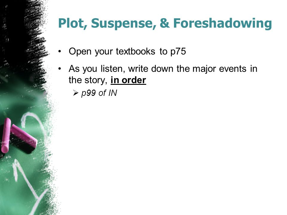 Plot, Suspense, & Foreshadowing Open your textbooks to p75 As you listen, write down the major events in the story, in order  p99 of IN