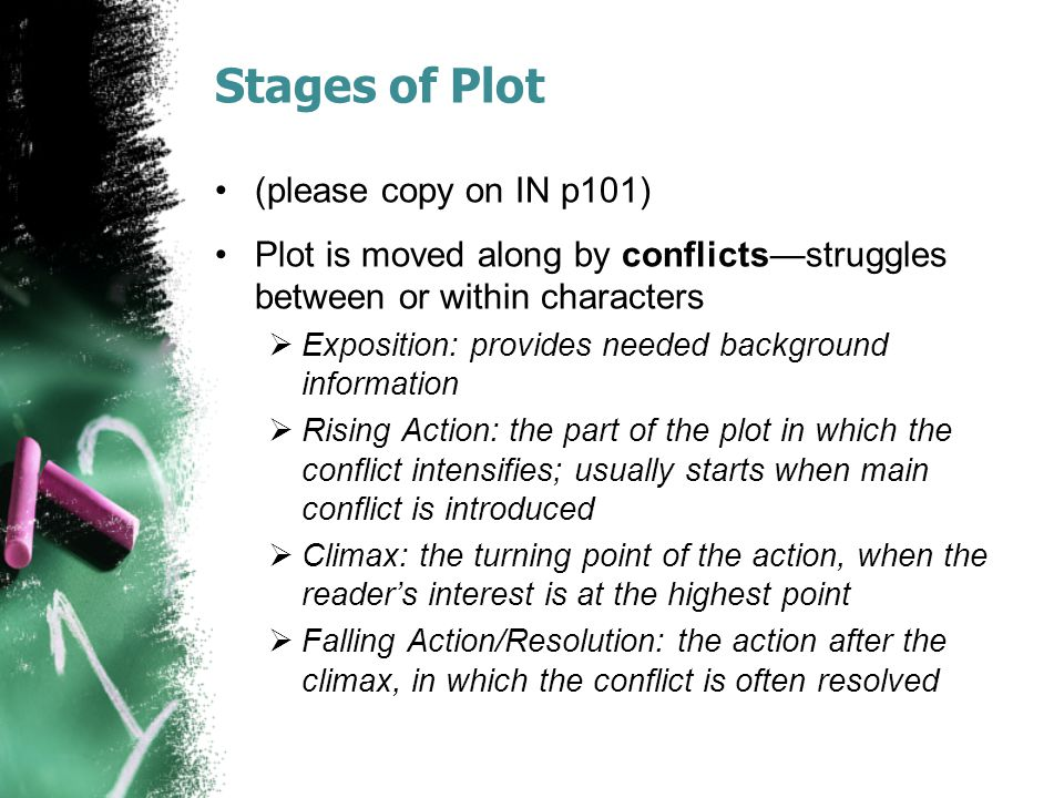 Stages of Plot (please copy on IN p101) Plot is moved along by conflicts—struggles between or within characters  Exposition: provides needed backgrou