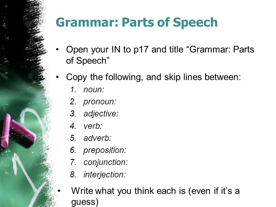 "Grammar: Parts of Speech Open your IN to p17 and title ""Grammar: Parts of Speech"" Copy the following, and skip lines between: 1.noun: 2.pronoun: 3.adj"