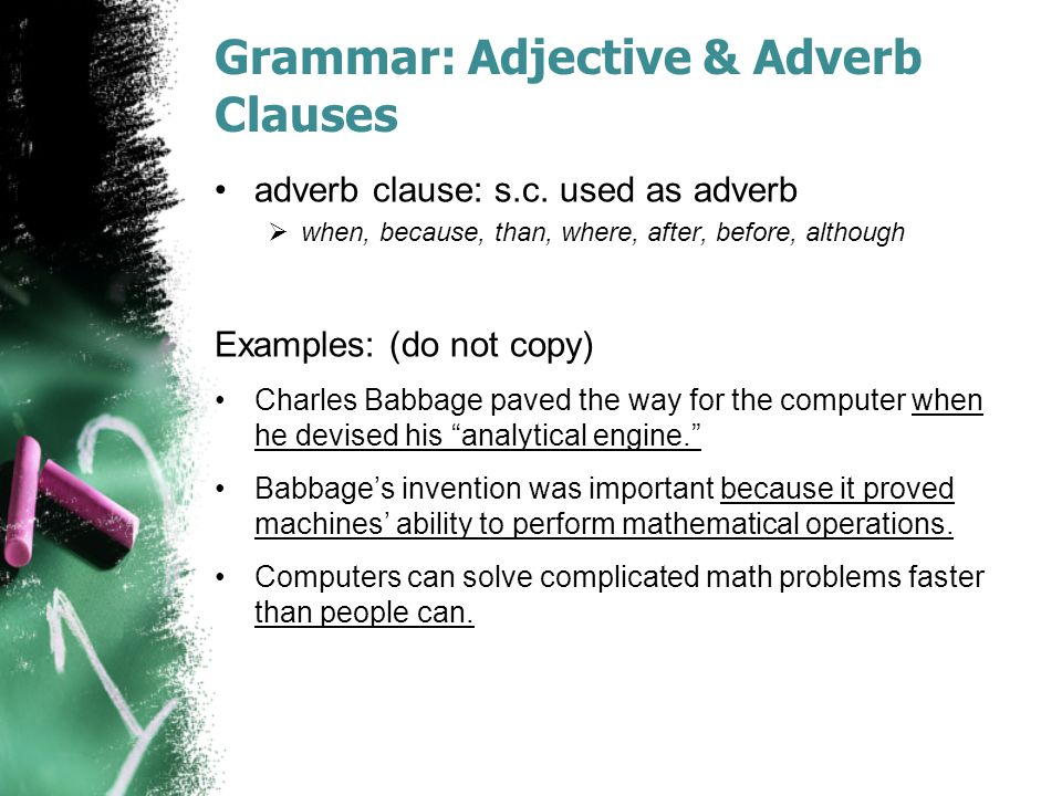 Grammar: Adjective & Adverb Clauses adverb clause: s.c. used as adverb  when, because, than, where, after, before, although Examples: (do not copy) C