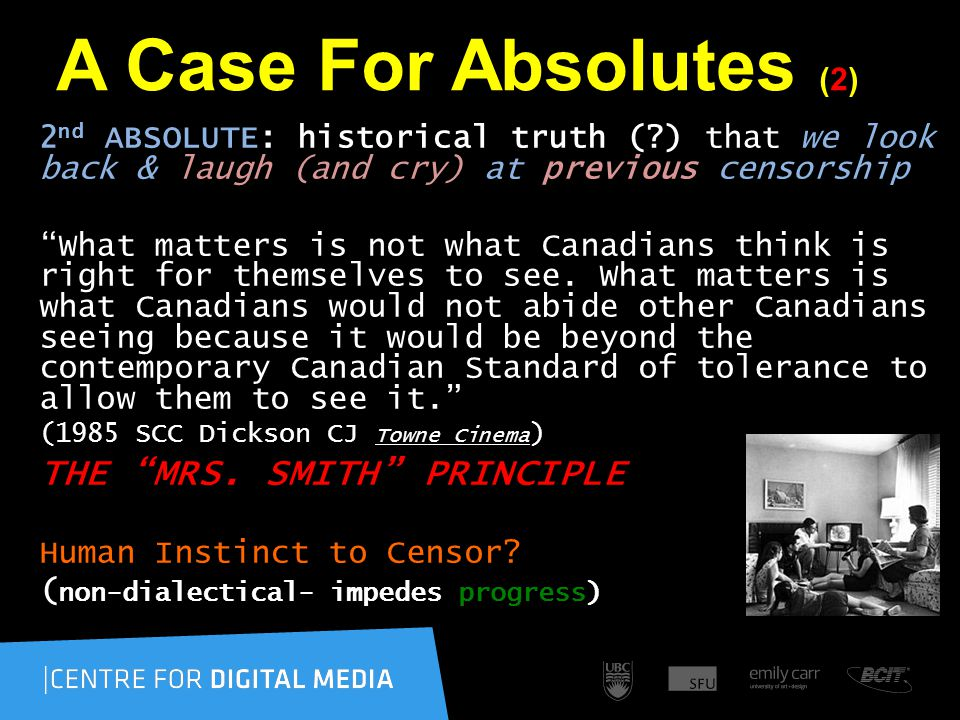 A Case For Absolutes (2) 2 nd ABSOLUTE: historical truth (?) that we look back & laugh (and cry) at previous censorship What matters is not what Canadians think is right for themselves to see.