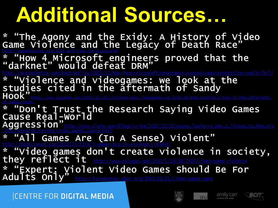 Additional Sources… * The Agony and the Exidy: A History of Video Game Violence and the Legacy of Death Race http://gamestudies.org/1201/articles/carly_kocurek http://gamestudies.org/1201/articles/carly_kocurek * How 4 Microsoft engineers proved that the darknet would defeat DRM http://arstechnica.com/tech-policy/2012/11/how-four-microsoft-engineers-proved-copy-protection-would-fail/ * Violence and videogames: we look at the studies cited in the aftermath of Sandy Hook http://www.pcgamer.com/2012/12/20/violence-and-videogames-we-look-at-the-studies-cited-in-the-aftermath- of-sandy-hook/ http://www.pcgamer.com/2012/12/20/violence-and-videogames-we-look-at-the-studies-cited-in-the-aftermath- of-sandy-hook/ * Don t Trust the Research Saying Video Games Cause Real-World Aggression http://www.slate.com/blogs/crime/2012/12/21/wayne_lapierre_don_t_listen_to_the_nra _the_research_saying_video_games_cause.html http://www.slate.com/blogs/crime/2012/12/21/wayne_lapierre_don_t_listen_to_the_nra _the_research_saying_video_games_cause.html * All Games Are (In A Sense) Violent http://techcrunch.com/2012/12/22/all-games-are-in-a-sense-violent/ http://techcrunch.com/2012/12/22/all-games-are-in-a-sense-violent/ * Video games don t create violence in society, they reflect it http://www.polygon.com/2013/1/14/3875420/video-game-violence http://www.polygon.com/2013/1/14/3875420/video-game-violence * Expert: Violent Video Games Should Be For Adults Only http://hereandnow.wbur.org/2013/02/21/video-games-guns http://hereandnow.wbur.org/2013/02/21/video-games-guns