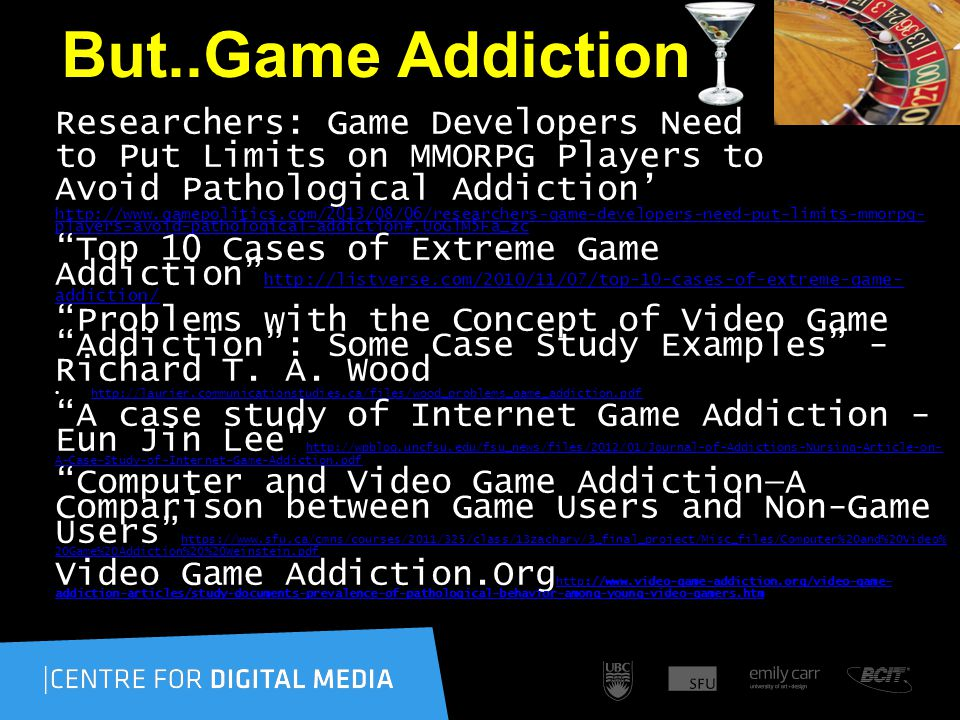 But..Game Addiction Researchers: Game Developers Need to Put Limits on MMORPG Players to Avoid Pathological Addiction' http://www.gamepolitics.com/2013/08/06/researchers-game-developers-need-put-limits-mmorpg- players-avoid-pathological-addiction#.UoGlM5Fa_zc Top 10 Cases of Extreme Game Addiction http://listverse.com/2010/11/07/top-10-cases-of-extreme-game- addiction/ http://listverse.com/2010/11/07/top-10-cases-of-extreme-game- addiction/ Problems with the Concept of Video Game Addiction : Some Case Study Examples - Richard T.