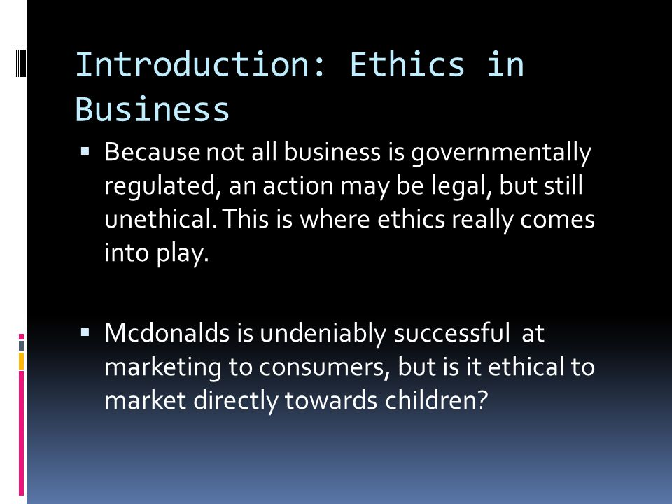 Introduction: Ethics in Business  Because not all business is governmentally regulated, an action may be legal, but still unethical.