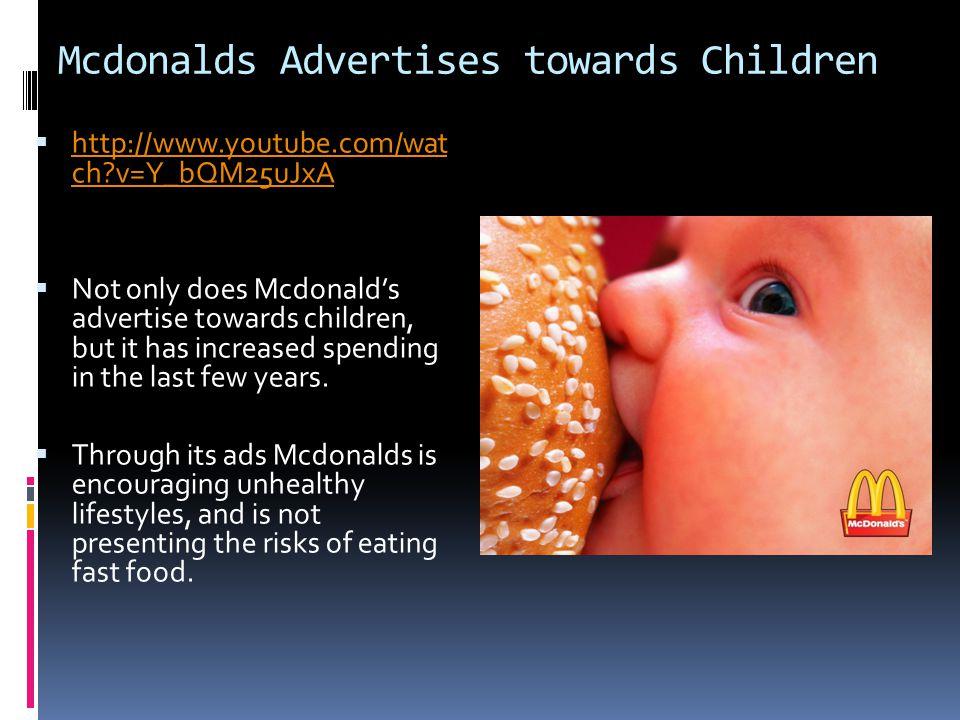 Mcdonalds Advertises towards Children  http://www.youtube.com/wat ch v=Y_bQM25uJxA http://www.youtube.com/wat ch v=Y_bQM25uJxA  Not only does Mcdonald's advertise towards children, but it has increased spending in the last few years.