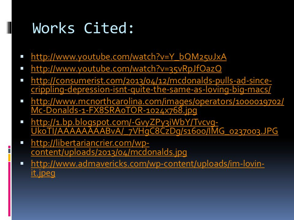Works Cited:  http://www.youtube.com/watch v=Y_bQM25uJxA http://www.youtube.com/watch v=Y_bQM25uJxA  http://www.youtube.com/watch v=35vRpJfOazQ http://www.youtube.com/watch v=35vRpJfOazQ  http://consumerist.com/2013/04/12/mcdonalds-pulls-ad-since- crippling-depression-isnt-quite-the-same-as-loving-big-macs/ http://consumerist.com/2013/04/12/mcdonalds-pulls-ad-since- crippling-depression-isnt-quite-the-same-as-loving-big-macs/  http://www.mcnorthcarolina.com/images/operators/1000019702/ Mc-Donalds-1-FX8SRA0TOR-1024x768.jpg http://www.mcnorthcarolina.com/images/operators/1000019702/ Mc-Donalds-1-FX8SRA0TOR-1024x768.jpg  http://1.bp.blogspot.com/-GvyZPy3iWbY/Tvcvg- UkoTI/AAAAAAAABvA/_7VHgC8CzDg/s1600/IMG_0237003.JPG http://1.bp.blogspot.com/-GvyZPy3iWbY/Tvcvg- UkoTI/AAAAAAAABvA/_7VHgC8CzDg/s1600/IMG_0237003.JPG  http://libertariancrier.com/wp- content/uploads/2013/04/mcdonalds.jpg http://libertariancrier.com/wp- content/uploads/2013/04/mcdonalds.jpg  http://www.admavericks.com/wp-content/uploads/im-lovin- it.jpeg http://www.admavericks.com/wp-content/uploads/im-lovin- it.jpeg