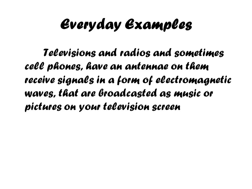 Everyday Examples Televisions and radios and sometimes cell phones, have an antennae on them receive signals in a form of electromagnetic waves, that are broadcasted as music or pictures on your television screen