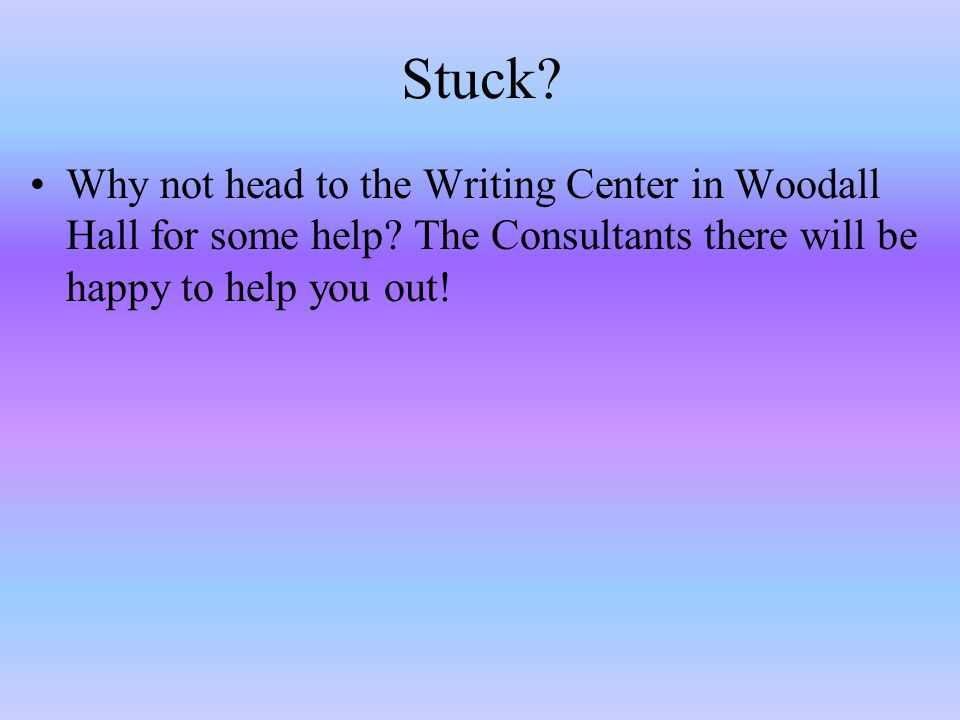 Stuck.Why not head to the Writing Center in Woodall Hall for some help.