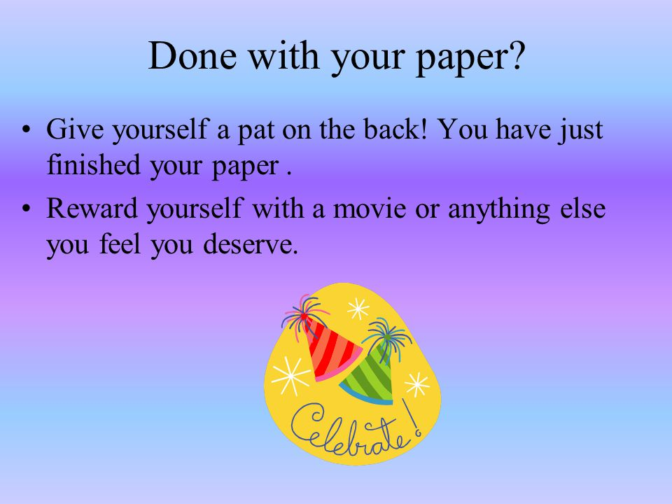 Done with your paper. Give yourself a pat on the back.