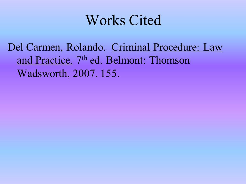 Works Cited Del Carmen, Rolando. Criminal Procedure: Law and Practice.