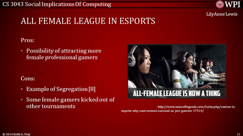 CS 3043 Social Implications Of Computing ALL FEMALE LEAGUE IN ESPORTS Pros: Possibility of attracting more female professional gamers Cons: Example of Segregation [8] Some female gamers kicked out of other tournaments © 2014 Keith A.