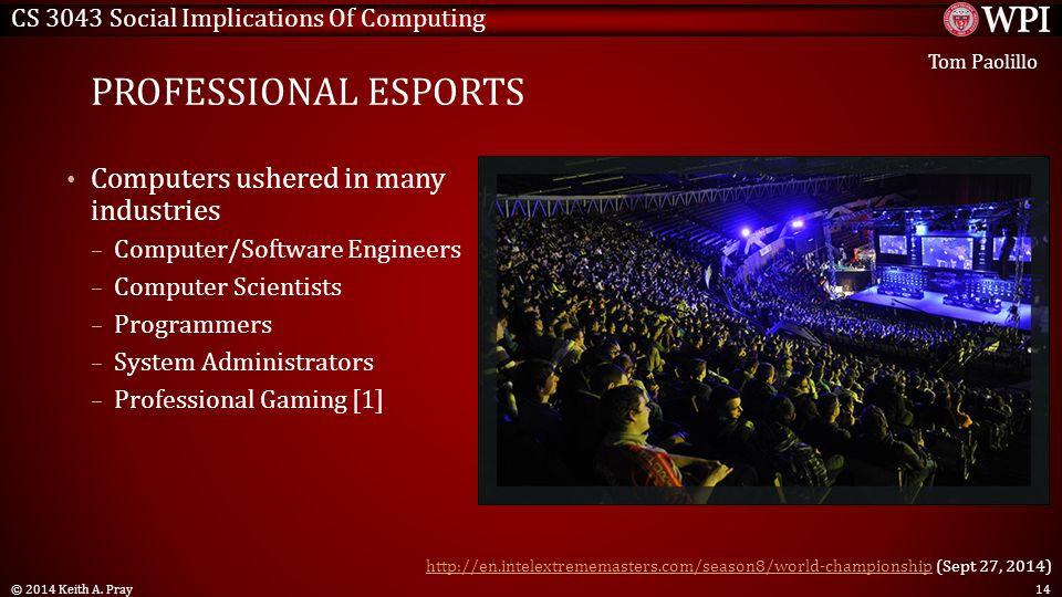 CS 3043 Social Implications Of Computing PROFESSIONAL ESPORTS Computers ushered in many industries – Computer/Software Engineers – Computer Scientists – Programmers – System Administrators – Professional Gaming [1] © 2014 Keith A.