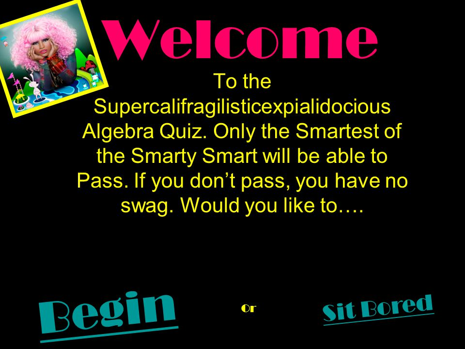 Welcome To the Supercalifragilisticexpialidocious Algebra Quiz. Only the Smartest of the Smarty Smart will be able to Pass. If you don't pass, you hav