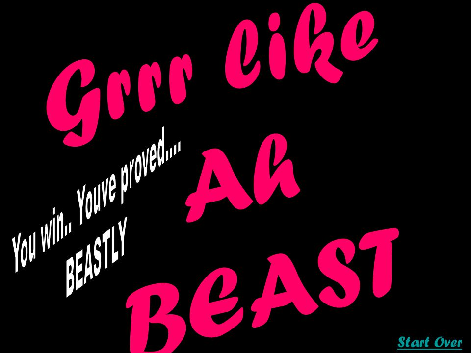 Garr like ah beast Grrr like Ah BEAST Start Over