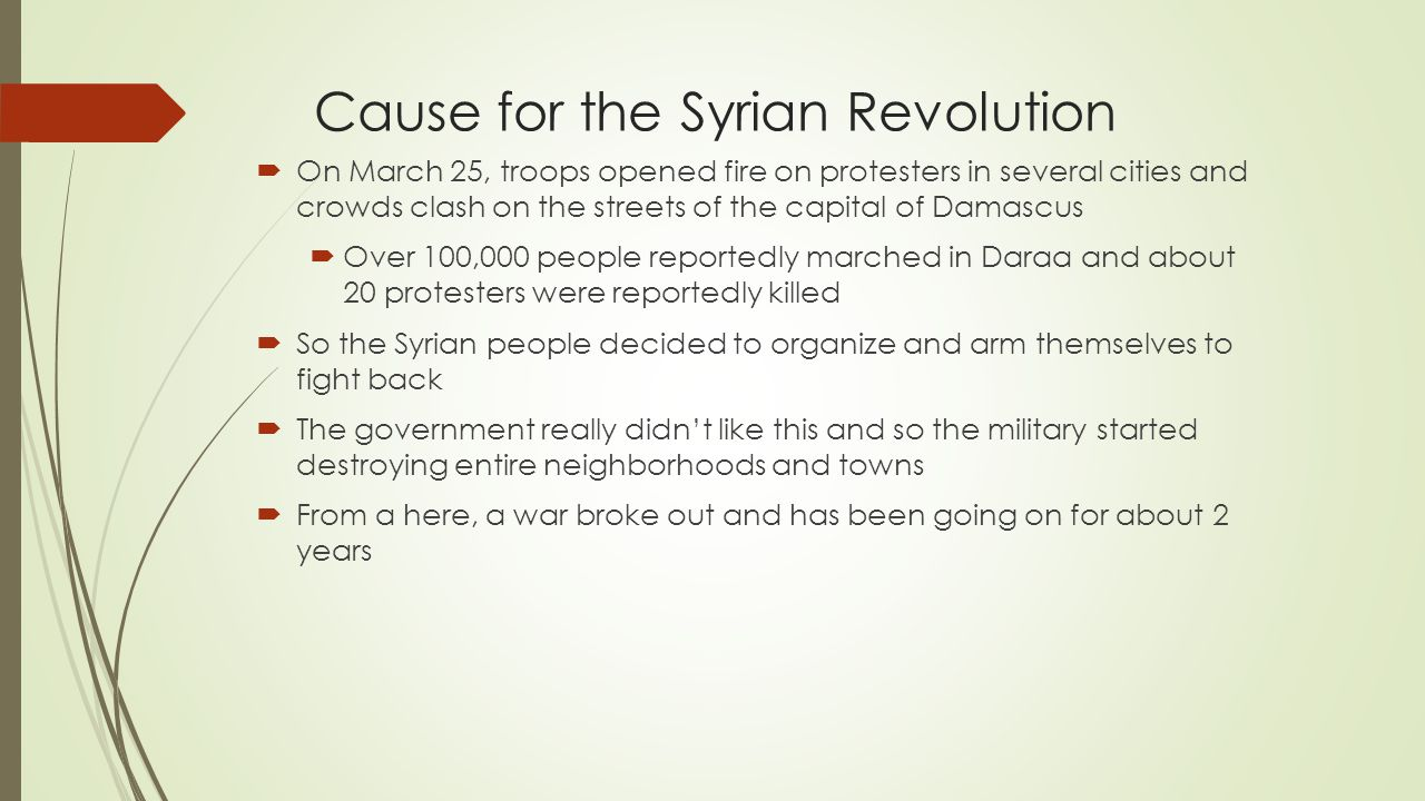 Cause for the Syrian Revolution  On March 25, troops opened fire on protesters in several cities and crowds clash on the streets of the capital of Damascus  Over 100,000 people reportedly marched in Daraa and about 20 protesters were reportedly killed  So the Syrian people decided to organize and arm themselves to fight back  The government really didn't like this and so the military started destroying entire neighborhoods and towns  From a here, a war broke out and has been going on for about 2 years
