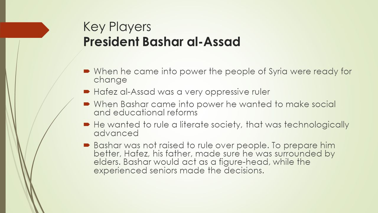Key Players President Bashar al-Assad  When he came into power the people of Syria were ready for change  Hafez al-Assad was a very oppressive ruler  When Bashar came into power he wanted to make social and educational reforms  He wanted to rule a literate society, that was technologically advanced  Bashar was not raised to rule over people.