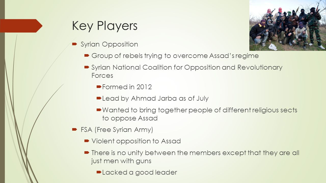 Key Players  Syrian Opposition  Group of rebels trying to overcome Assad's regime  Syrian National Coalition for Opposition and Revolutionary Forces  Formed in 2012  Lead by Ahmad Jarba as of July  Wanted to bring together people of different religious sects to oppose Assad  FSA (Free Syrian Army)  Violent opposition to Assad  There is no unity between the members except that they are all just men with guns  Lacked a good leader