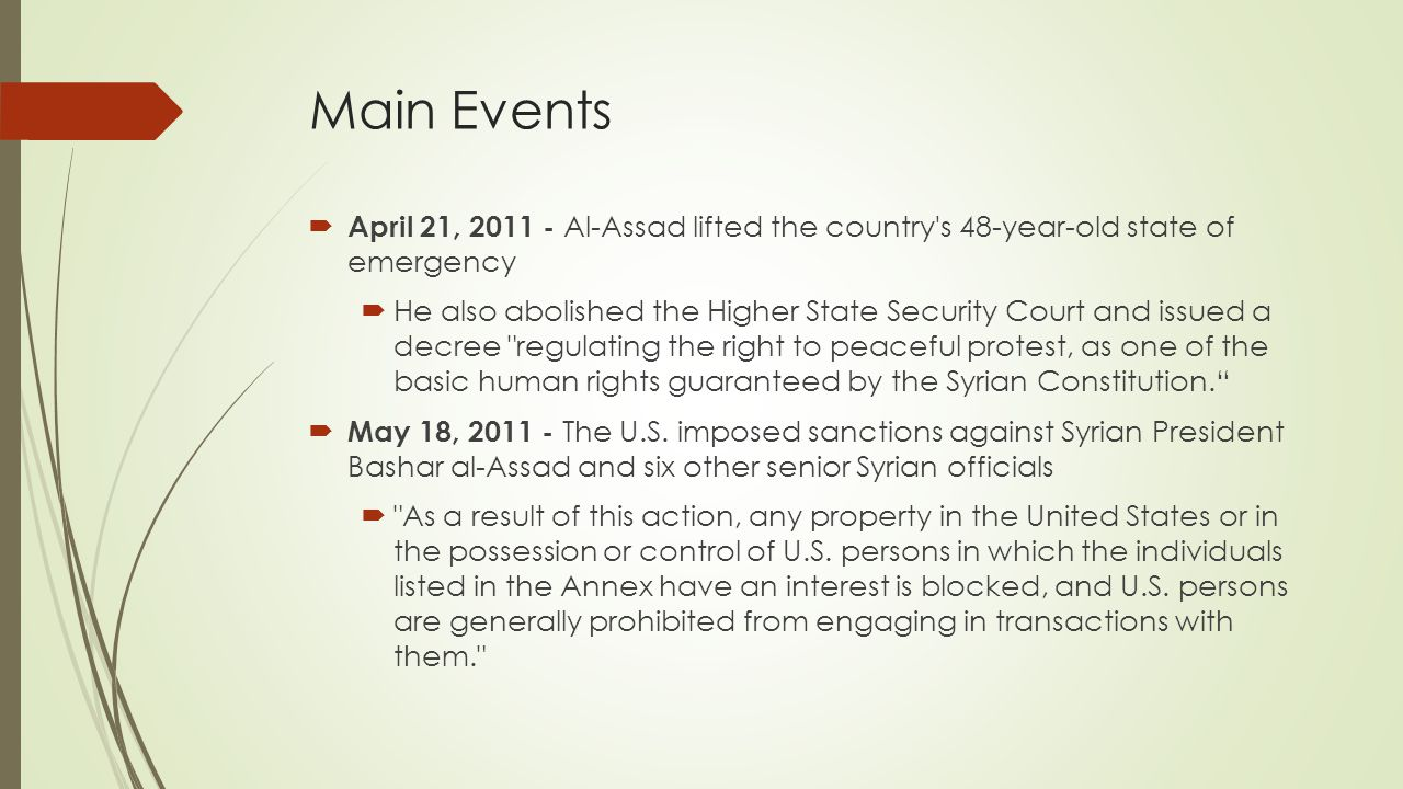 Main Events  April 21, 2011 - Al-Assad lifted the country s 48-year-old state of emergency  He also abolished the Higher State Security Court and issued a decree regulating the right to peaceful protest, as one of the basic human rights guaranteed by the Syrian Constitution.  May 18, 2011 - The U.S.