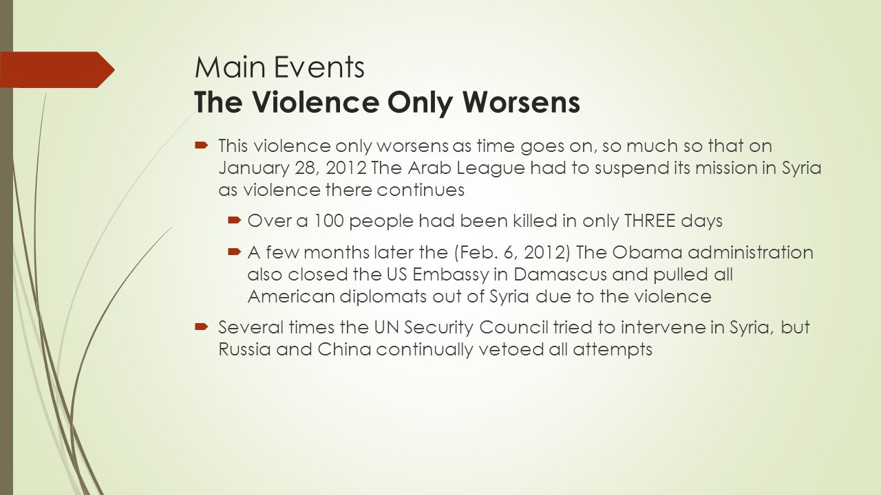 Main Events The Violence Only Worsens  This violence only worsens as time goes on, so much so that on January 28, 2012 The Arab League had to suspend its mission in Syria as violence there continues  Over a 100 people had been killed in only THREE days  A few months later the (Feb.