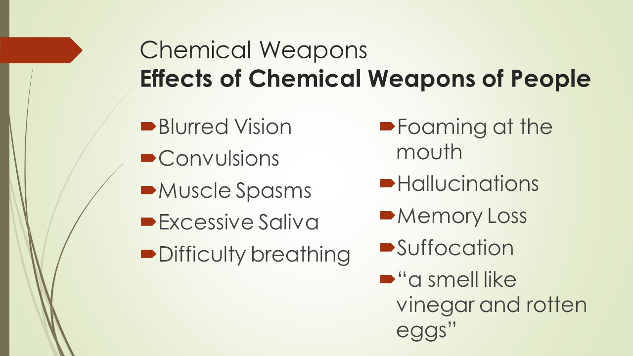 Chemical Weapons Effects of Chemical Weapons of People  Blurred Vision  Convulsions  Muscle Spasms  Excessive Saliva  Difficulty breathing  Foaming at the mouth  Hallucinations  Memory Loss  Suffocation  a smell like vinegar and rotten eggs