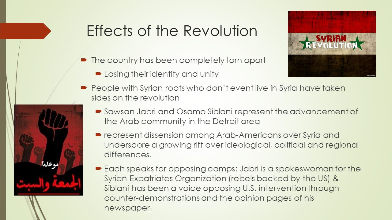 Effects of the Revolution  The country has been completely torn apart  Losing their identity and unity  People with Syrian roots who don't event live in Syria have taken sides on the revolution  Sawsan Jabri and Osama Siblani represent the advancement of the Arab community in the Detroit area  represent dissension among Arab-Americans over Syria and underscore a growing rift over ideological, political and regional differences.