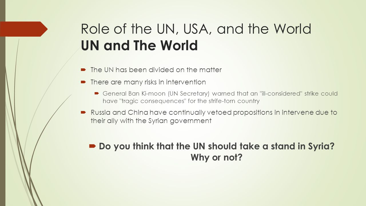 Role of the UN, USA, and the World UN and The World  The UN has been divided on the matter  There are many risks in intervention  General Ban Ki-moon (UN Secretary) warned that an ill-considered strike could have tragic consequences for the strife-torn country  Russia and China have continually vetoed propositions in intervene due to their ally with the Syrian government  Do you think that the UN should take a stand in Syria.