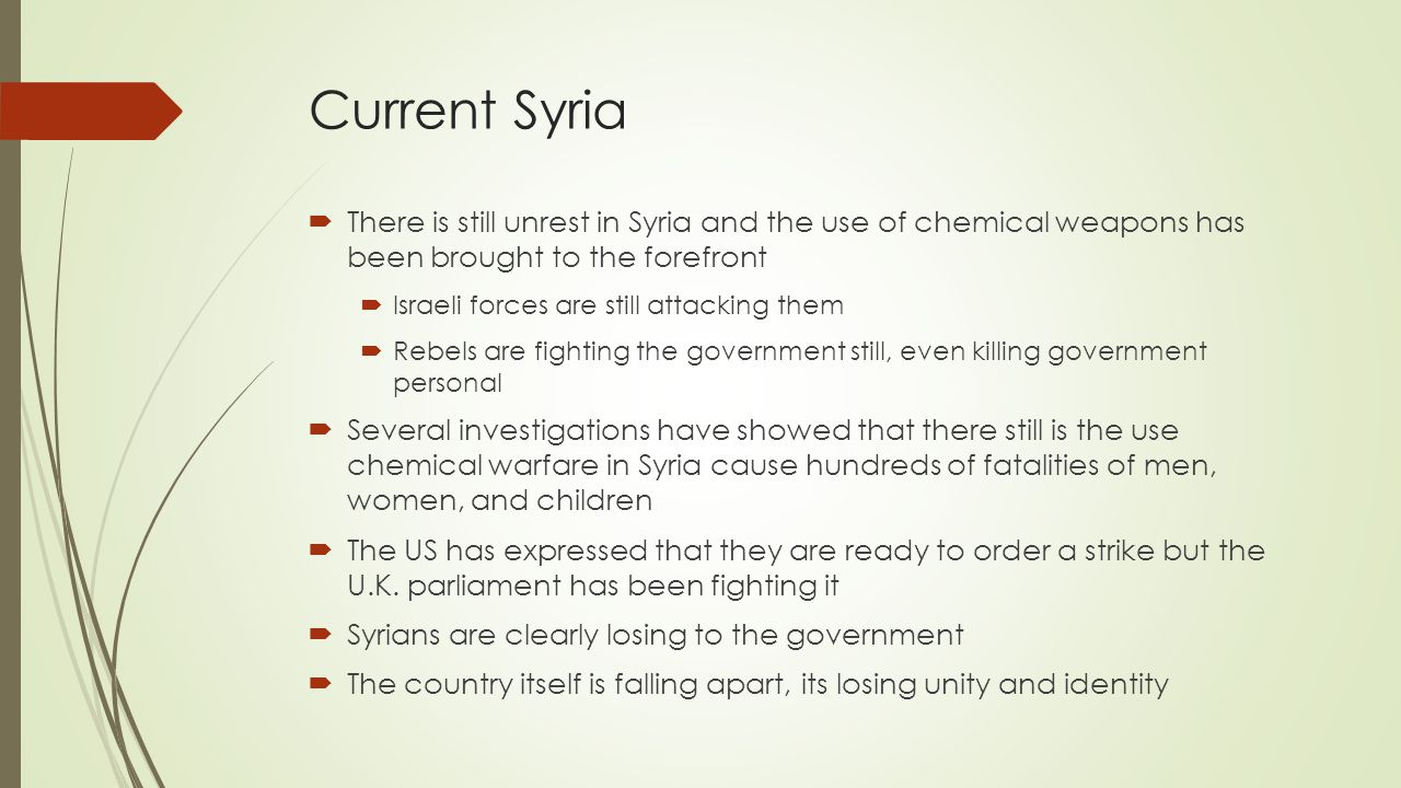 Current Syria  There is still unrest in Syria and the use of chemical weapons has been brought to the forefront  Israeli forces are still attacking them  Rebels are fighting the government still, even killing government personal  Several investigations have showed that there still is the use chemical warfare in Syria cause hundreds of fatalities of men, women, and children  The US has expressed that they are ready to order a strike but the U.K.