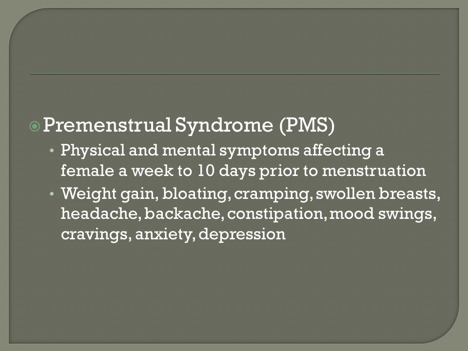 Premenstrual Syndrome (PMS) Physical and mental symptoms affecting a female a week to 10 days prior to menstruation Weight gain, bloating, cramping,