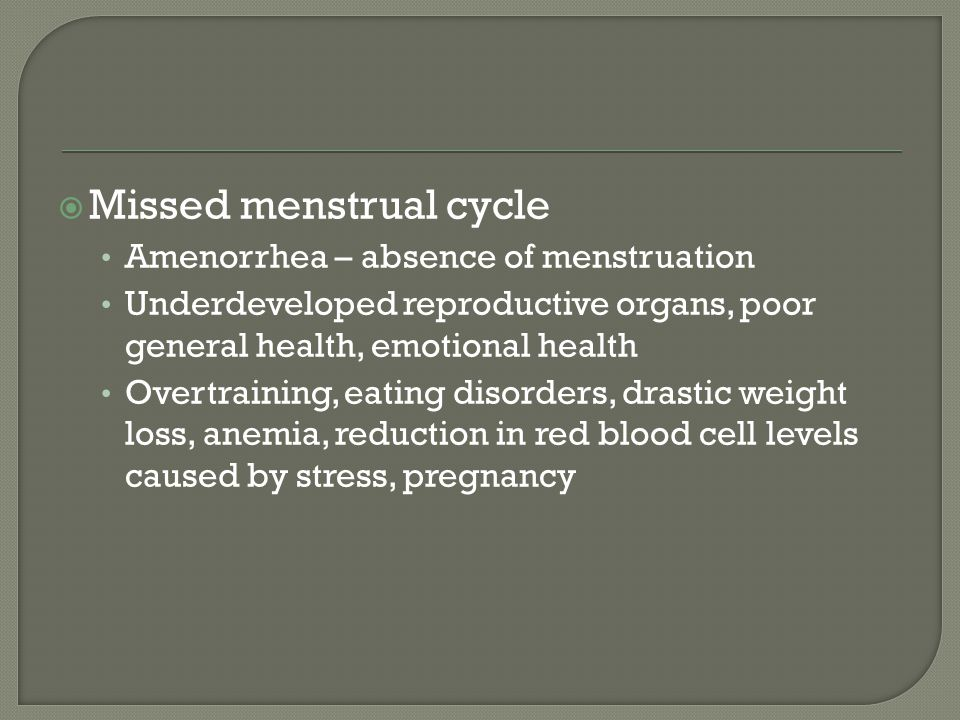  Missed menstrual cycle Amenorrhea – absence of menstruation Underdeveloped reproductive organs, poor general health, emotional health Overtraining,