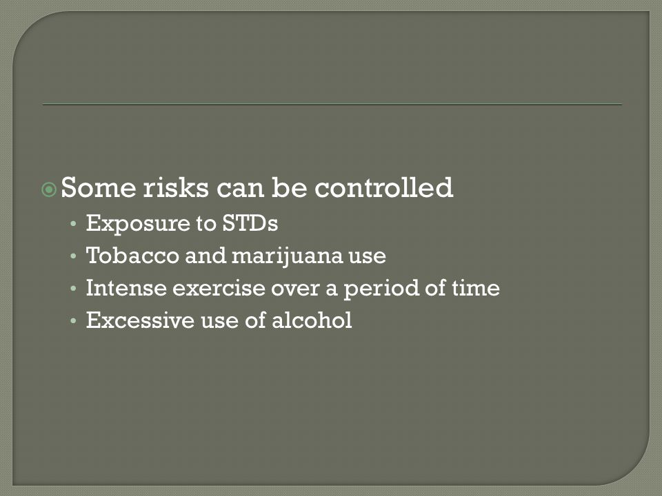  Some risks can be controlled Exposure to STDs Tobacco and marijuana use Intense exercise over a period of time Excessive use of alcohol