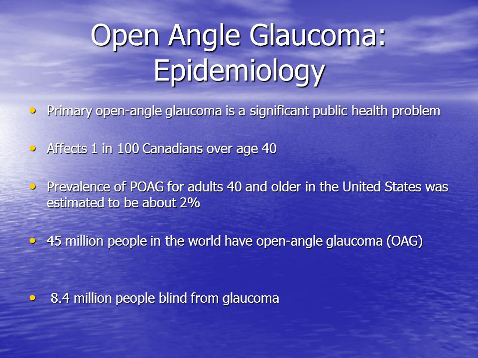 Open Angle Glaucoma: Epidemiology Primary open-angle glaucoma is a significant public health problem Primary open-angle glaucoma is a significant public health problem Affects 1 in 100 Canadians over age 40 Affects 1 in 100 Canadians over age 40 Prevalence of POAG for adults 40 and older in the United States was estimated to be about 2% Prevalence of POAG for adults 40 and older in the United States was estimated to be about 2% 45 million people in the world have open-angle glaucoma (OAG) 45 million people in the world have open-angle glaucoma (OAG) 8.4 million people blind from glaucoma 8.4 million people blind from glaucoma
