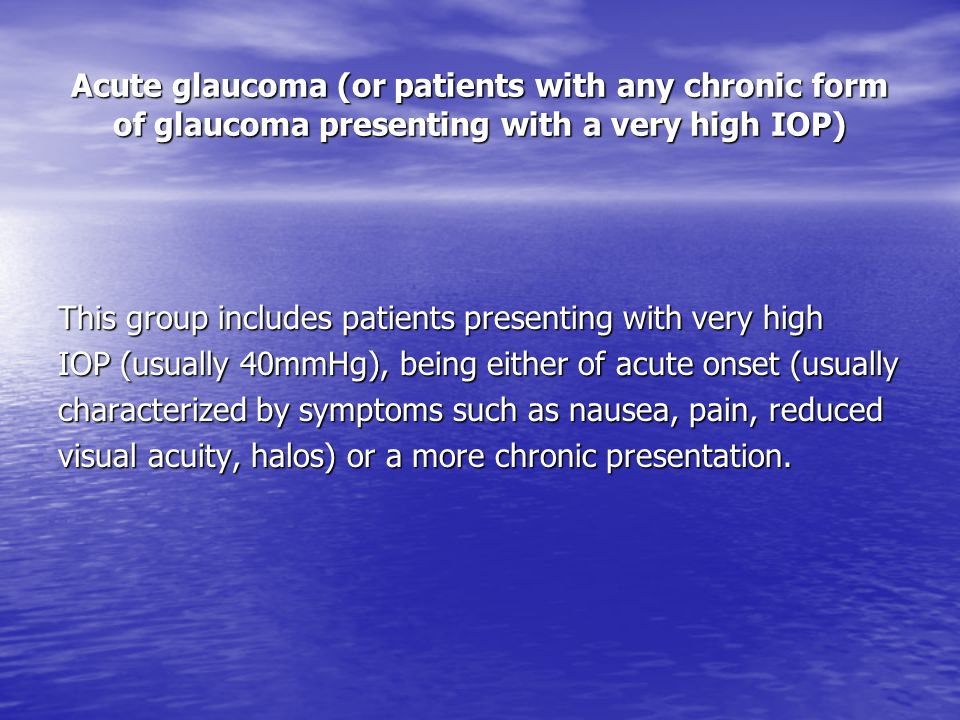 Acute glaucoma (or patients with any chronic form of glaucoma presenting with a very high IOP) This group includes patients presenting with very high IOP (usually 40mmHg), being either of acute onset (usually characterized by symptoms such as nausea, pain, reduced visual acuity, halos) or a more chronic presentation.