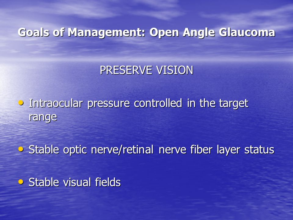 Goals of Management: Open Angle Glaucoma PRESERVE VISION Intraocular pressure controlled in the target range Intraocular pressure controlled in the target range Stable optic nerve/retinal nerve fiber layer status Stable optic nerve/retinal nerve fiber layer status Stable visual fields Stable visual fields