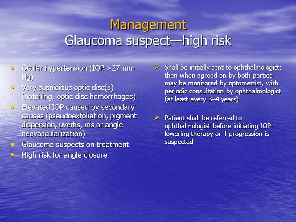Management Glaucoma suspect—high risk Ocular hypertension (IOP >27 mm Hg) Ocular hypertension (IOP >27 mm Hg) Very suspicious optic disc(s) (notching, optic disc hemorrhages) Very suspicious optic disc(s) (notching, optic disc hemorrhages) Elevated IOP caused by secondary causes (pseudoexfoliation, pigment dispersion, uveitis, iris or angle neovascularization) Elevated IOP caused by secondary causes (pseudoexfoliation, pigment dispersion, uveitis, iris or angle neovascularization) Glaucoma suspects on treatment Glaucoma suspects on treatment High risk for angle closure High risk for angle closure  Shall be initially sent to ophthalmologist; then when agreed on by both parties, may be monitored by optometrist, with periodic consultation by ophthalmologist (at least every 3–4 years)  Patient shall be referred to ophthalmologist before initiating IOP- lowering therapy or if progression is suspected