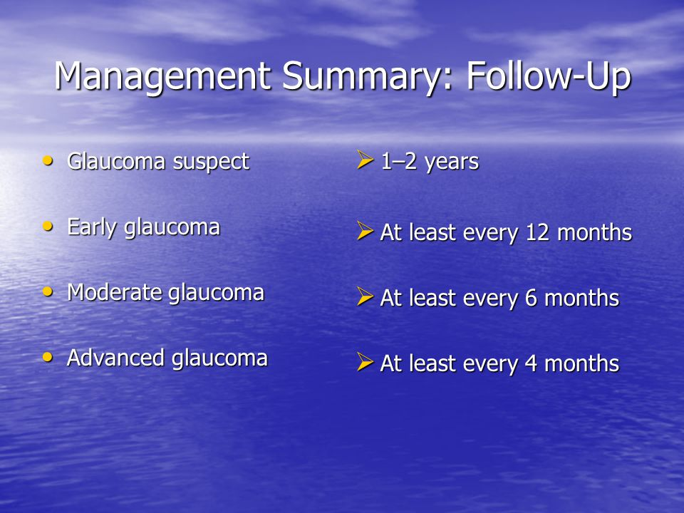 Management Summary: Follow-Up Glaucoma suspect Glaucoma suspect Early glaucoma Early glaucoma Moderate glaucoma Moderate glaucoma Advanced glaucoma Advanced glaucoma  1–2 years  At least every 12 months  At least every 6 months  At least every 4 months