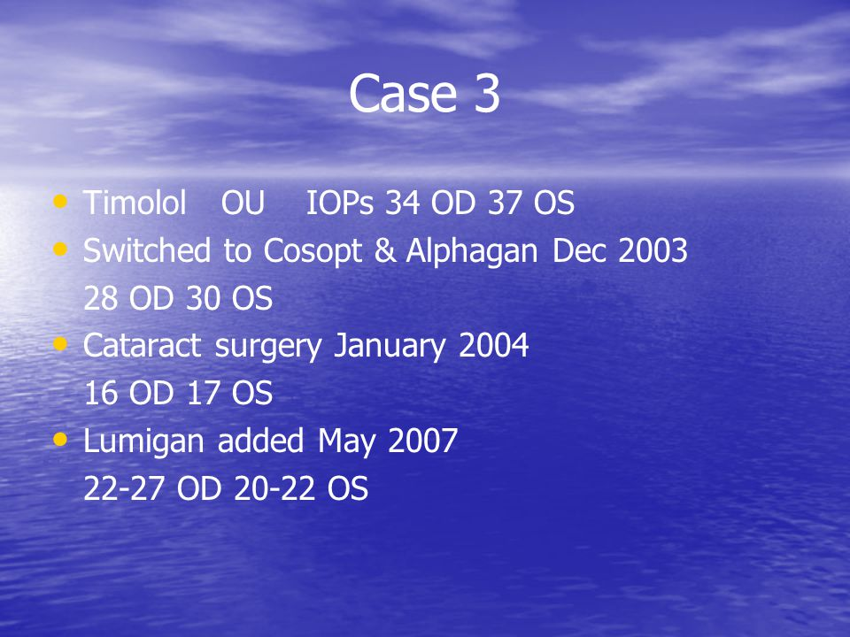 Case 3 TimololOUIOPs 34 OD 37 OS Switched to Cosopt & Alphagan Dec 2003 28 OD 30 OS Cataract surgery January 2004 16 OD 17 OS Lumigan added May 2007 22-27 OD 20-22 OS
