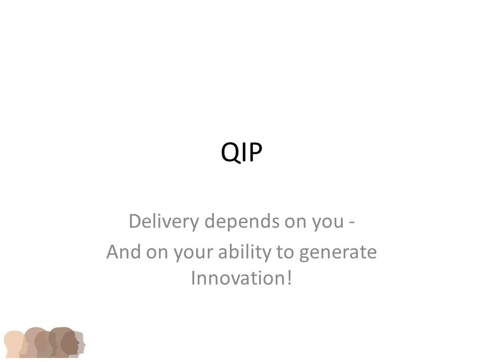 QIP Delivery depends on you - And on your ability to generate Innovation!