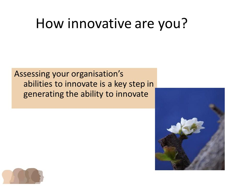 Assessing your organisation's abilities to innovate is a key step in generating the ability to innovate How innovative are you