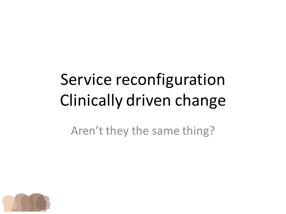 Service reconfiguration Clinically driven change Aren't they the same thing
