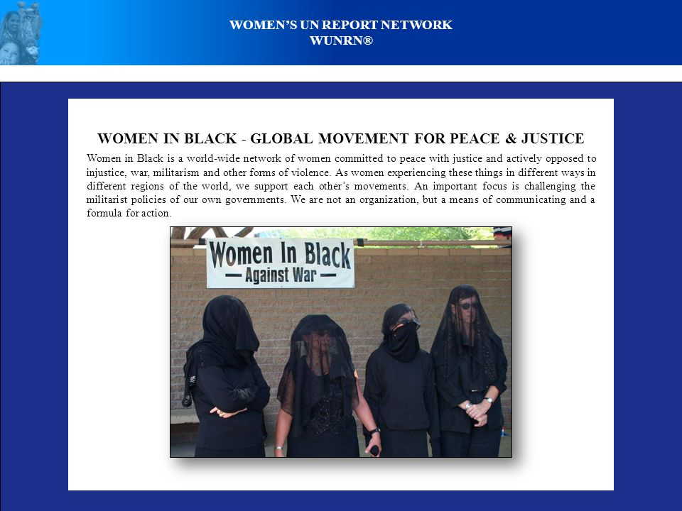 WOMEN IN BLACK - GLOBAL MOVEMENT FOR PEACE & JUSTICE Women in Black is a world-wide network of women committed to peace with justice and actively opposed to injustice, war, militarism and other forms of violence.