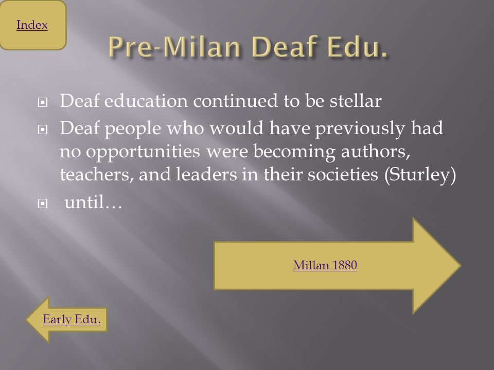  Deaf education continued to be stellar  Deaf people who would have previously had no opportunities were becoming authors, teachers, and leaders in their societies (Sturley)  until… Millan 1880 Index Early Edu.