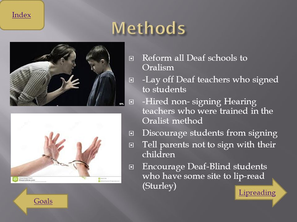  Include Deaf people in the Hearing Community  Improve Deaf literacy and cognitive processes  Prevent a delay in language acquisition (thought to be the result of Sign Language) ( Milan ) Index Pre-Milan Methods