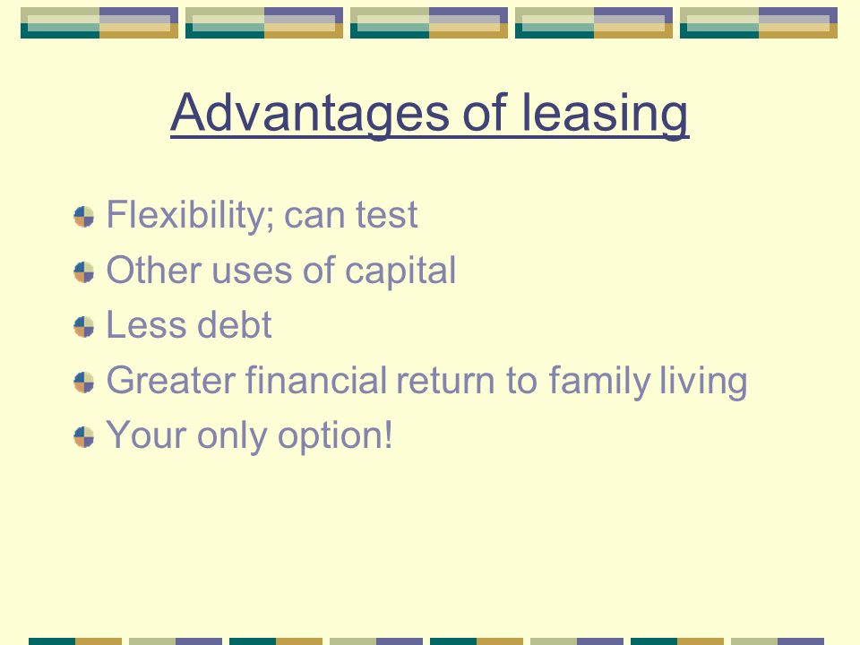 Advantages of leasing Flexibility; can test Other uses of capital Less debt Greater financial return to family living Your only option!