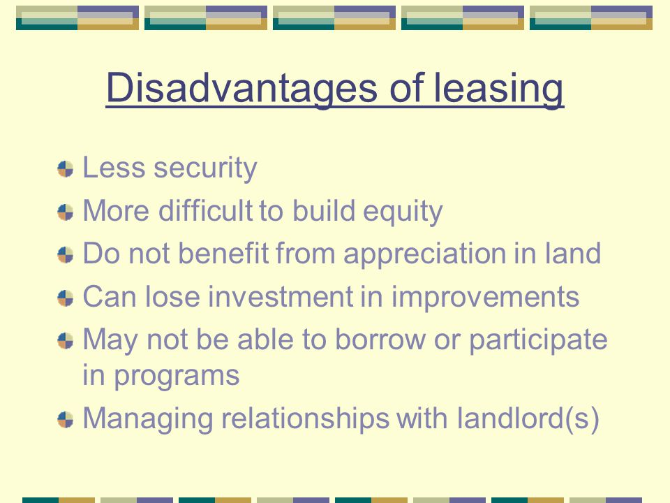 Disadvantages of leasing Less security More difficult to build equity Do not benefit from appreciation in land Can lose investment in improvements May not be able to borrow or participate in programs Managing relationships with landlord(s)