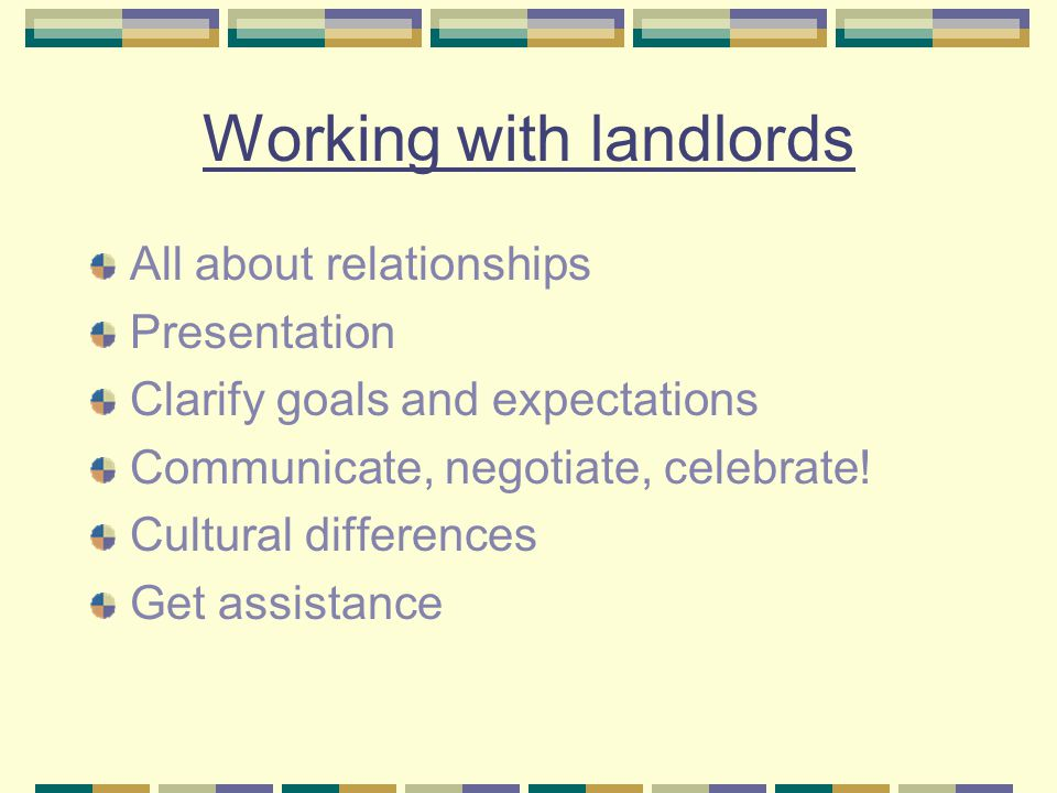 Working with landlords All about relationships Presentation Clarify goals and expectations Communicate, negotiate, celebrate! Cultural differences Get