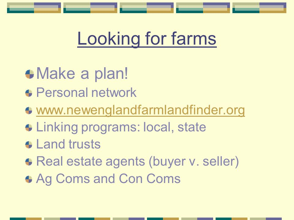 Looking for farms Make a plan! Personal network www.newenglandfarmlandfinder.org Linking programs: local, state Land trusts Real estate agents (buyer