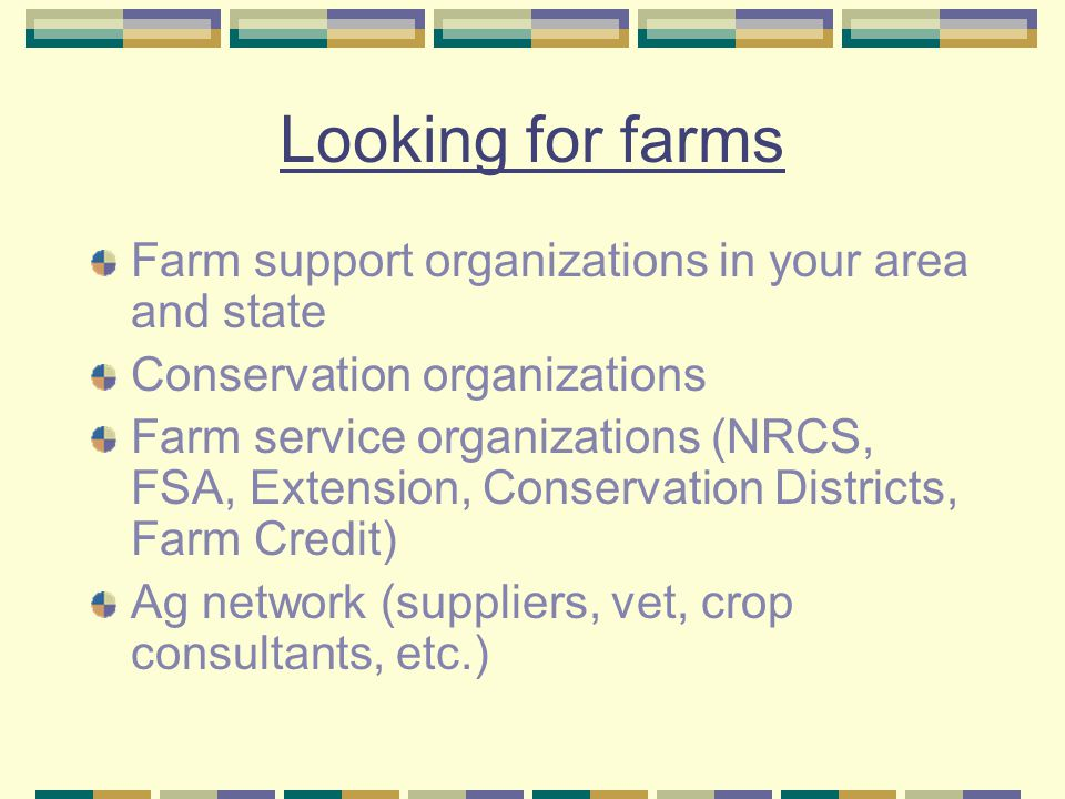 Looking for farms Farm support organizations in your area and state Conservation organizations Farm service organizations (NRCS, FSA, Extension, Conservation Districts, Farm Credit) Ag network (suppliers, vet, crop consultants, etc.)