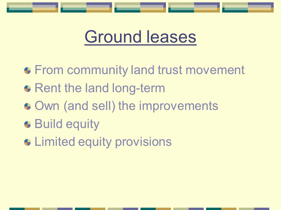 Ground leases From community land trust movement Rent the land long-term Own (and sell) the improvements Build equity Limited equity provisions